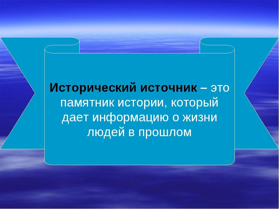 Исторический источник – это памятник истории, который дает информацию о жизни...