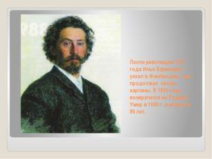 После революции 1917 года Илья Ефимович уехал в Финляндию, где продолжал писа
