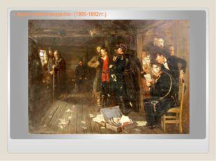 « Арест пропагандиста» (1880-1892гг.)