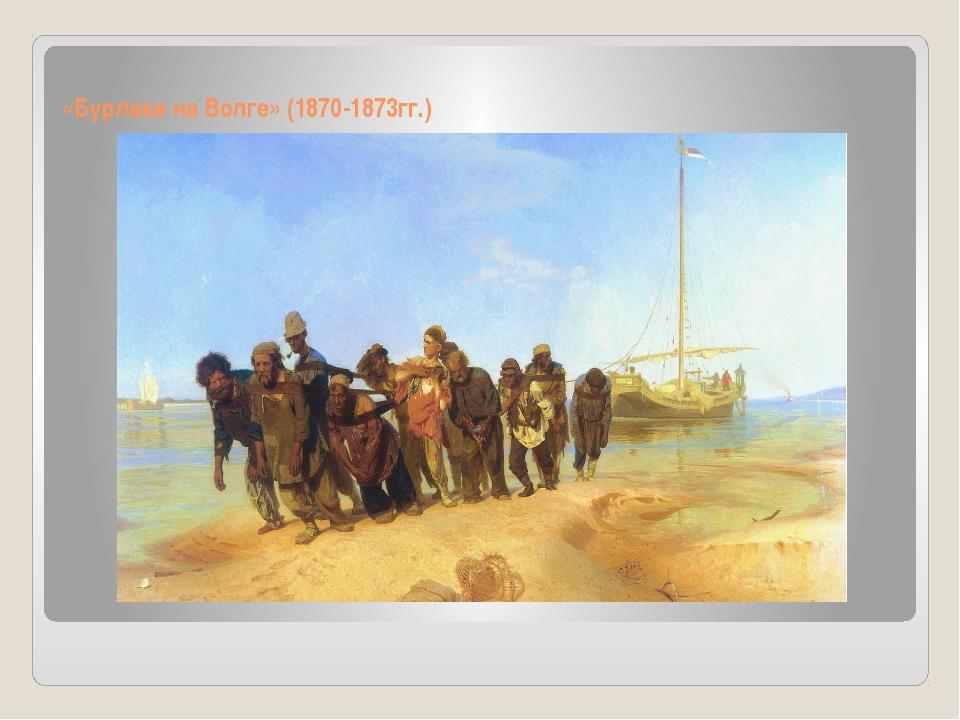 «Бурлаки на Волге» (1870-1873гг.)