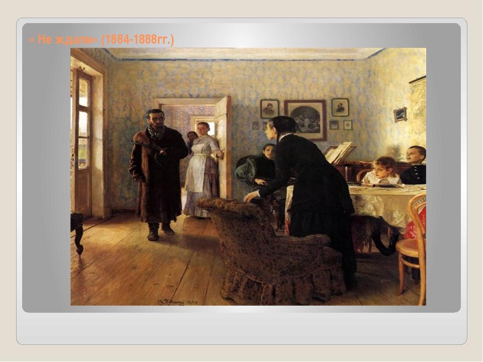 « Не ждали» (1884-1888гг.)