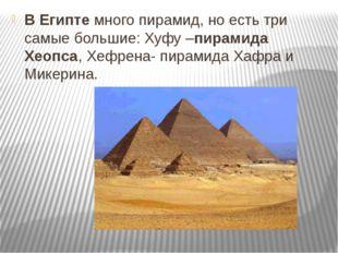 В Египтемного пирамид, но есть три самые большие: Хуфу –пирамида Хеопса, Хеф