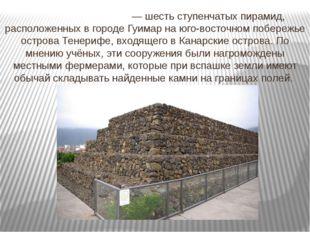 Пирами́ды Гуи́мар — шесть ступенчатых пирамид, расположенных в городе Гуимар