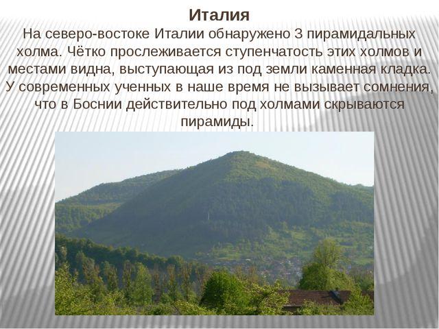 Италия На северо-востоке Италии обнаружено 3 пирамидальных холма. Чётко просл...