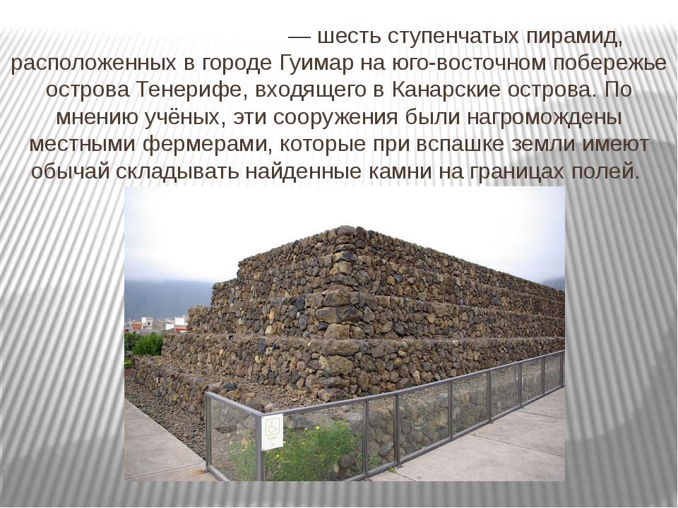 Пирами́ды Гуи́мар — шесть ступенчатых пирамид, расположенных в городе Гуимар...