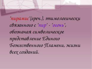 """""""пирамис""""(греч.), этимологически связанного с """"пир"""" - """"огонь"""", обозначая симв"""