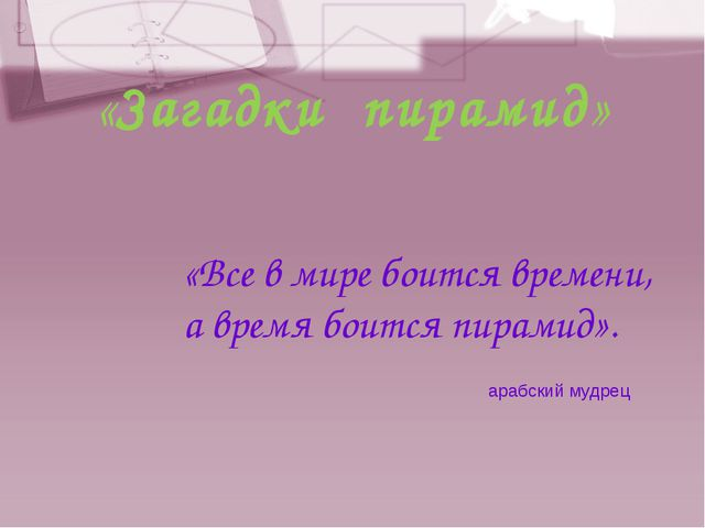 «Загадки пирамид» «Все в мире боится времени, а время боится пирамид». арабск...