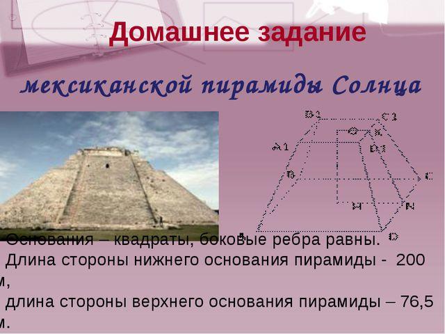 мексиканской пирамиды Солнца Основания – квадраты, боковые ребра равны. Длин...