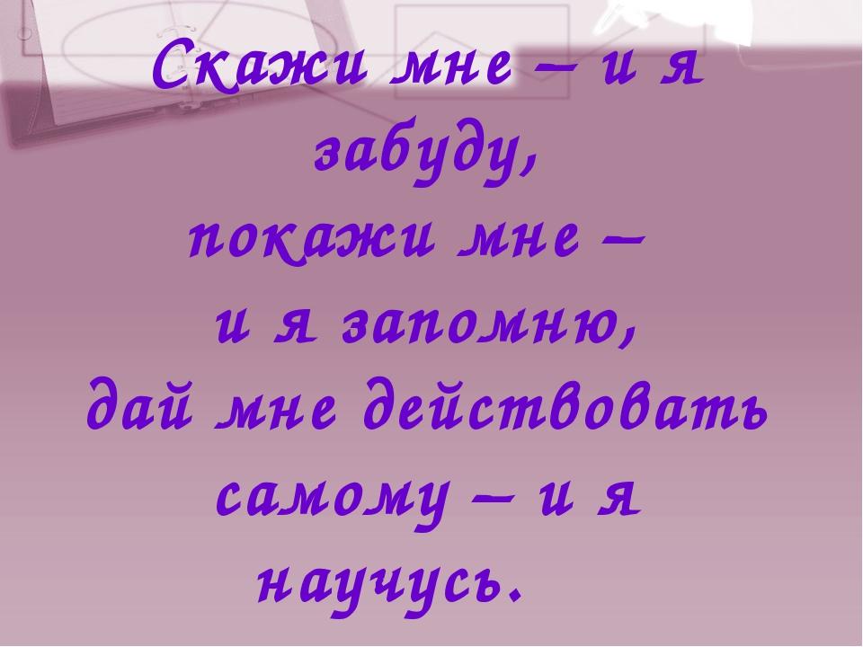 Скажи мне – и я забуду, покажи мне – и я запомню, дай мне действовать самому...