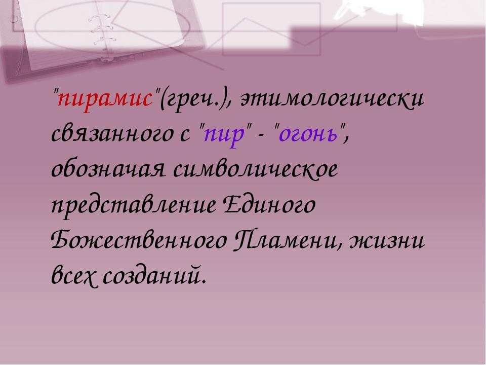 """""""пирамис""""(греч.), этимологически связанного с """"пир"""" - """"огонь"""", обозначая симв..."""