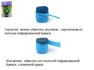 Горшочек можно обмотать жгутиком , скрученным из полоски гофрированной бумаги