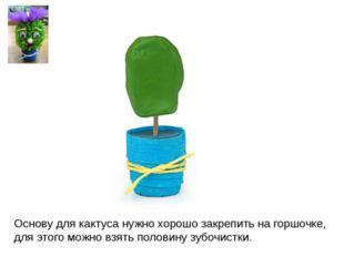 Основу для кактуса нужно хорошо закрепить на горшочке, для этого можно взять