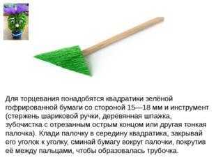 Для торцевания понадобятся квадратики зелёной гофрированной бумаги со стороно