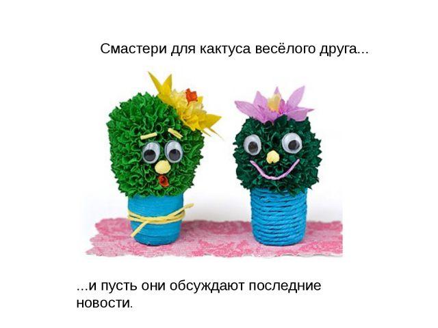 Смастери для кактуса весёлого друга... ...и пусть они обсуждают последние нов...