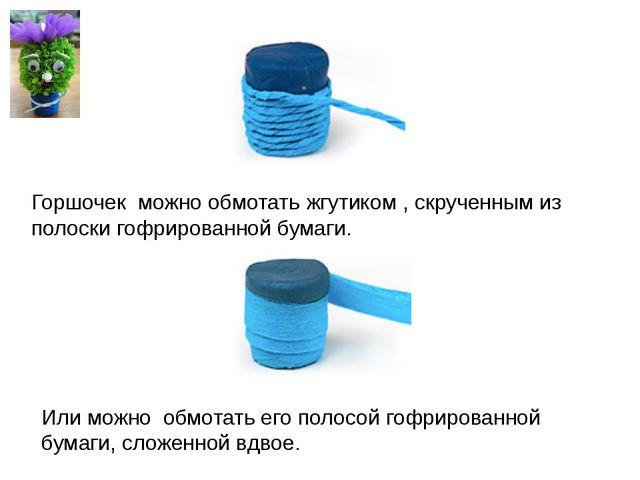 Горшочек можно обмотать жгутиком , скрученным из полоски гофрированной бумаги...