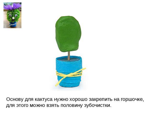Основу для кактуса нужно хорошо закрепить на горшочке, для этого можно взять...
