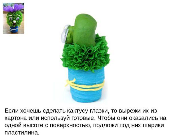 Если хочешь сделать кактусу глазки, то вырежи их из картона или используй гот...