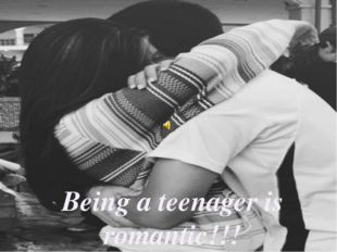 Being a teenager is romantic!!!