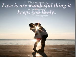 Love is are wonderful thing it keeps you lively..