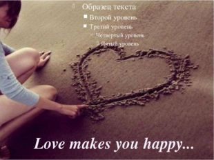 Love makes you happy...