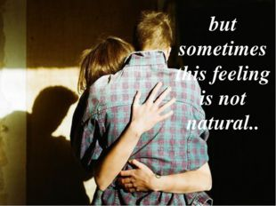 but sometimes this feeling is not natural..
