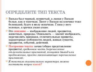 ОПРЕДЕЛИТЕ ТИП ТЕКСТА Васька был черный, пушистый, а лапки у Васьки белые, ка