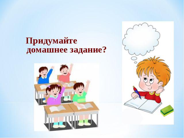 Придумайте домашнее задание?