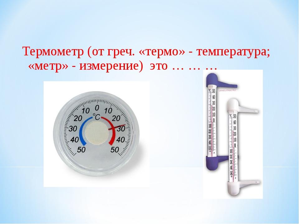 Термометр (от греч. «термо» - температура; «метр» - измерение) это … … …