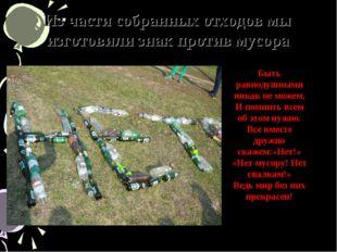 Из части собранных отходов мы изготовили знак против мусора Быть равнодушными