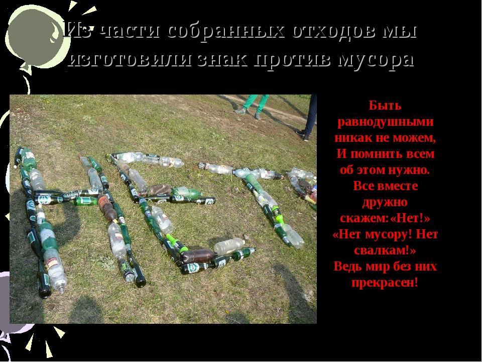 Из части собранных отходов мы изготовили знак против мусора Быть равнодушными...