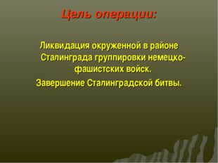 Цель операции: Ликвидация окруженной в районе Сталинграда группировки немецко