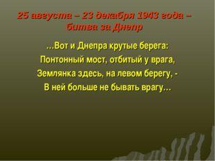 25 августа – 23 декабря 1943 года – битва за Днепр …Вот и Днепра крутые бере
