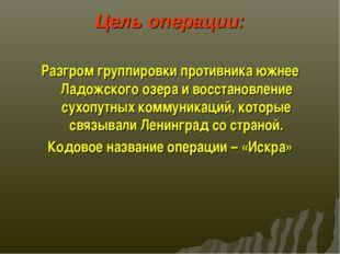 Цель операции: Разгром группировки противника южнее Ладожского озера и восста
