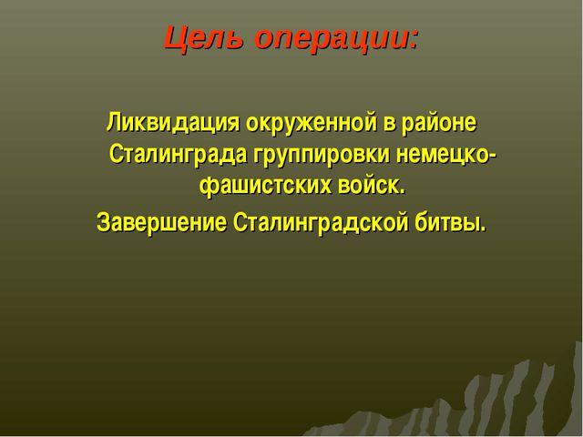 Цель операции: Ликвидация окруженной в районе Сталинграда группировки немецко...