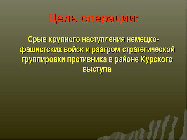 Цель операции: Срыв крупного наступления немецко-фашистских войск и разгром с...