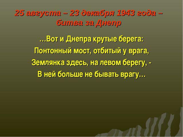 25 августа – 23 декабря 1943 года – битва за Днепр …Вот и Днепра крутые бере...