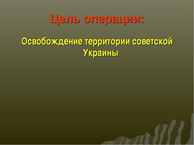 Цель операции: Освобождение территории советской Украины