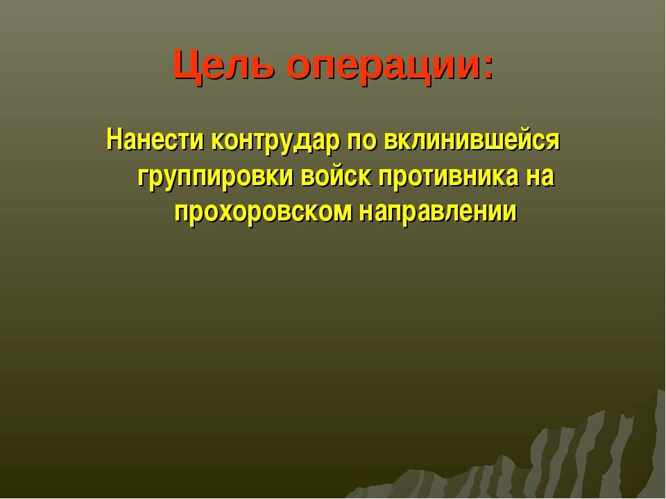 Цель операции: Нанести контрудар по вклинившейся группировки войск противника...
