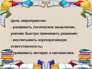 Цель мероприятия: - развивать логическое мышление, умение быстро принимать р