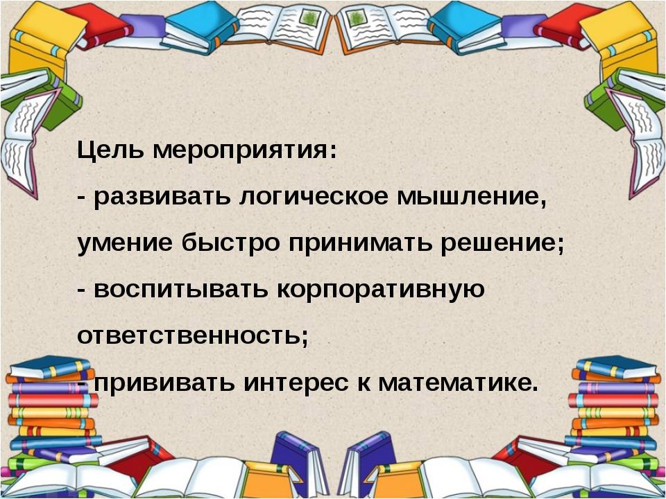Цель мероприятия: - развивать логическое мышление, умение быстро принимать р...
