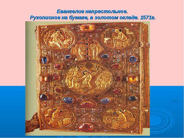 Евангелие напрестольное. Рукописное на бумаге, в золотом окладе. 1571г.