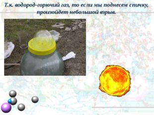 Т.к. водород-горючий газ, то если мы поднесем спичку, произойдет небольшой вз