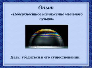 Опыт «Поверхностное натяжение мыльного пузыря» Цель: убедиться в его существо