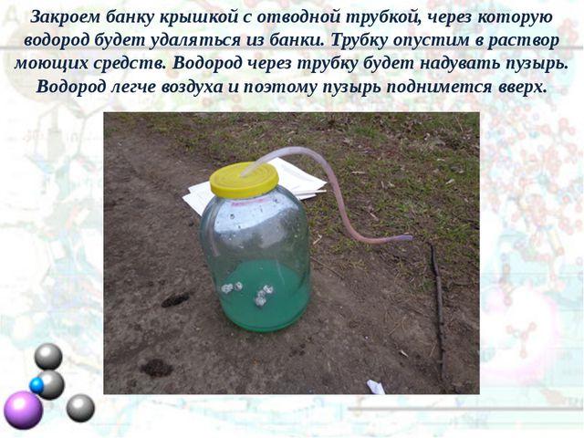 Закроем банку крышкой с отводной трубкой, через которую водород будет удалять...