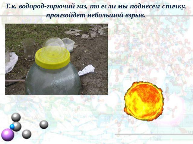Т.к. водород-горючий газ, то если мы поднесем спичку, произойдет небольшой вз...