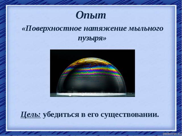 Опыт «Поверхностное натяжение мыльного пузыря» Цель: убедиться в его существо...