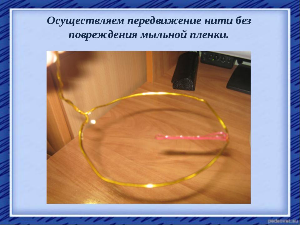 Осуществляем передвижение нити без повреждения мыльной пленки.