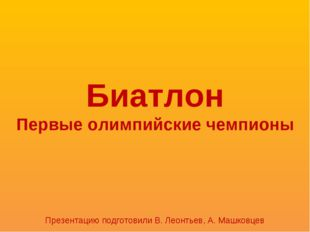 Биатлон Первые олимпийские чемпионы Презентацию подготовили В. Леонтьев, А. М