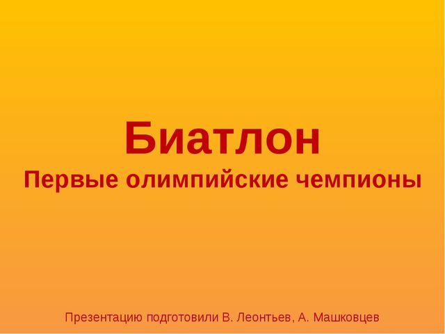 Биатлон Первые олимпийские чемпионы Презентацию подготовили В. Леонтьев, А. М...