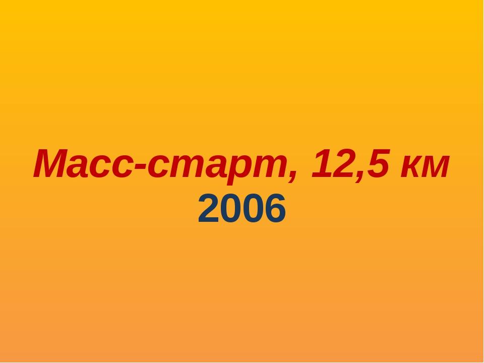 Масс-старт, 12,5 км 2006